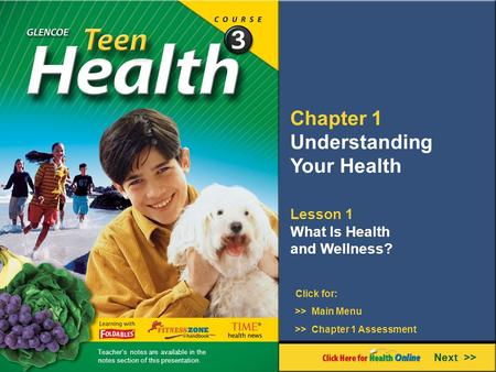 Chapter 1 Understanding Your Health Lesson 1 What Is Health and Wellness? Next >> Click for: >> Main Menu >> Chapter 1 Assessment Teacher's notes are available.