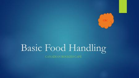 CRC Basic Food Handling CANADIAN ROCKIES CAFÉ. CRC Overview  Hand Washing  Knife Safety  Cleaning and Sanitizing Canadian Rockies - Joe Student.