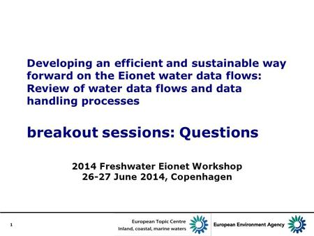 1 Developing an efficient and sustainable way forward on the Eionet water data flows: Review of water data flows and data handling processes breakout sessions: