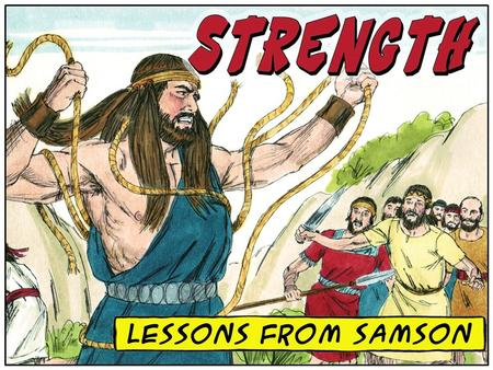 What living lessons can 21 st -century Christians learn from Samson about STRENGTH? Spiritual Strength Comes Only from God Spiritual Strength Comes Only.