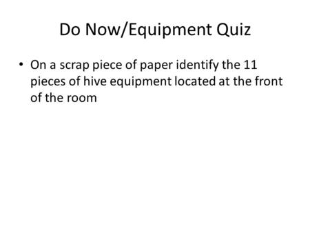 Do Now/Equipment Quiz On a scrap piece of paper identify the 11 pieces of hive equipment located at the front of the room.