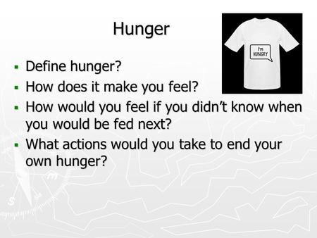 Hunger  Define hunger?  How does it make you feel?  How would you feel if you didn't know when you would be fed next?  What actions would you take.
