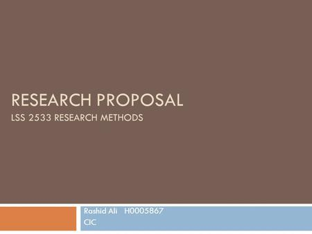 RESEARCH PROPOSAL LSS 2533 RESEARCH METHODS Rashid Ali H0005867 CIC.