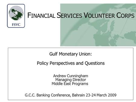 F INANCIAL S ERVICES V OLUNTEER C ORPS Gulf Monetary Union: Policy Perspectives and Questions Andrew Cunningham Managing Director Middle East Programs.