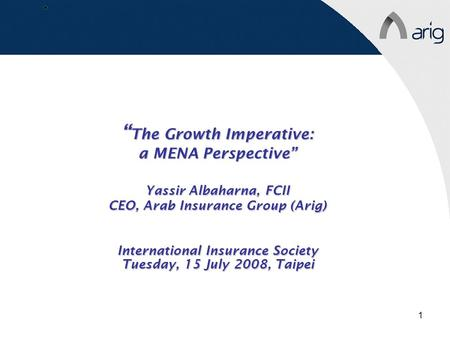 "1 "" The Growth Imperative: a MENA Perspective"" Yassir Albaharna, FCII CEO, Arab Insurance Group (Arig) International Insurance Society Tuesday, 15 July."
