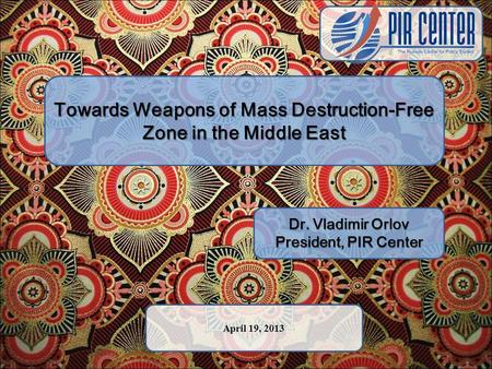 Towards Weapons of Mass Destruction-Free Zone in the Middle East Dr. Vladimir Orlov President, PIR Center April 19, 2013.