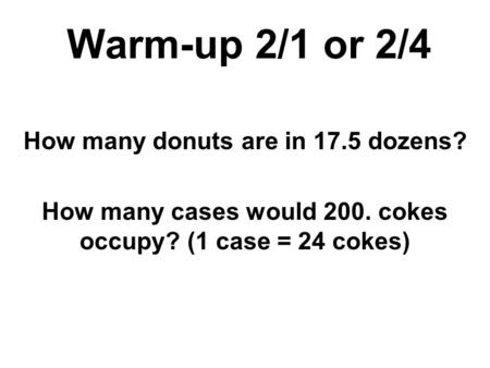 Warm-up 2/1 or 2/4 How many donuts are in 17.5 dozens? How many cases would 200. cokes occupy? (1 case = 24 cokes)