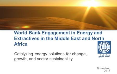 World Bank Engagement in Energy and Extractives in the Middle East and North Africa Catalyzing energy solutions for change, growth, and sector sustainability.