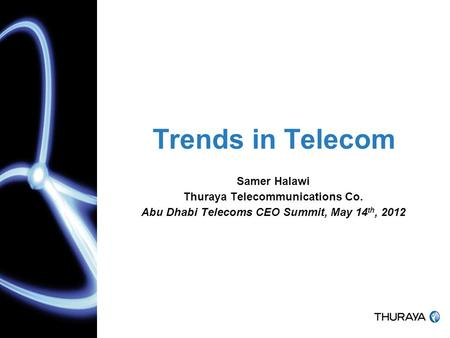 Trends in Telecom Samer Halawi Thuraya Telecommunications Co. Abu Dhabi Telecoms CEO Summit, May 14 th, 2012.