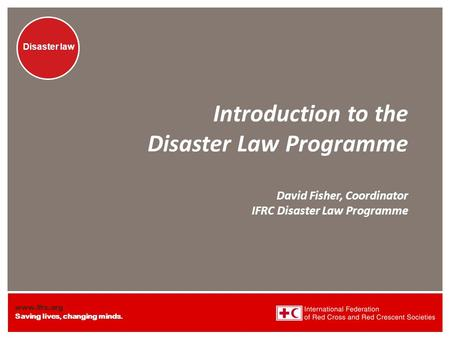 Www.ifrc.org Saving lives, changing minds. Disaster law Introduction to the Disaster Law Programme David Fisher, Coordinator IFRC Disaster Law Programme.