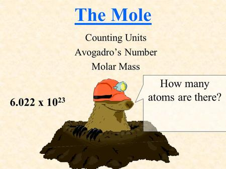 The Mole Counting Units Avogadro's Number Molar Mass How many atoms are there? 6.022 x 10 23.