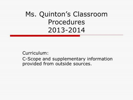 Ms. Quinton's Classroom Procedures 2013-2014 Curriculum: C-Scope and supplementary information provided from outside sources.