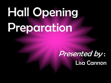 Hall Opening Preparation Presented by : Lisa Cannon.