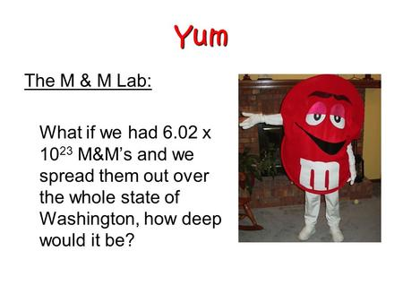 The M & M Lab: What if we had 6.02 x 10 23 M&M's and we spread them out over the whole state of Washington, how deep would it be? Yum.