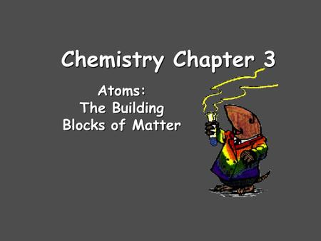 Chemistry Chapter 3 Atoms: The Building Blocks of Matter.