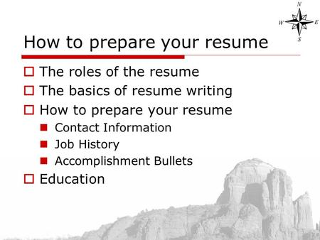 How to prepare your resume  The roles of the resume  The basics of resume writing  How to prepare your resume Contact Information Job History Accomplishment.