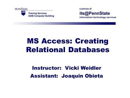 MS Access: Creating Relational Databases Instructor: Vicki Weidler Assistant: Joaquin Obieta.