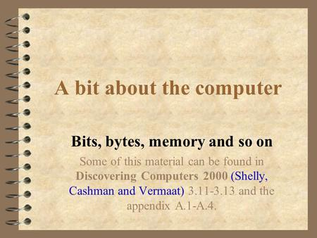 A bit about the computer Bits, bytes, memory and so on Some of this material can be found in Discovering Computers 2000 (Shelly, Cashman and Vermaat)