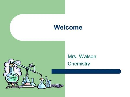 Welcome Mrs. Watson Chemistry. Introduction Bachelors in Biotechnology from Cal Poly Pomona 14 th year teaching Taught at both middle & high schools –