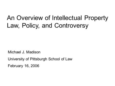 An Overview of Intellectual Property Law, Policy, and Controversy Michael J. Madison University of Pittsburgh School of Law February 16, 2006.