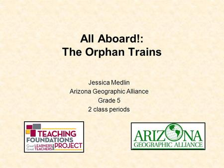 All Aboard!: The Orphan Trains Jessica Medlin Arizona Geographic Alliance Grade 5 2 class periods.