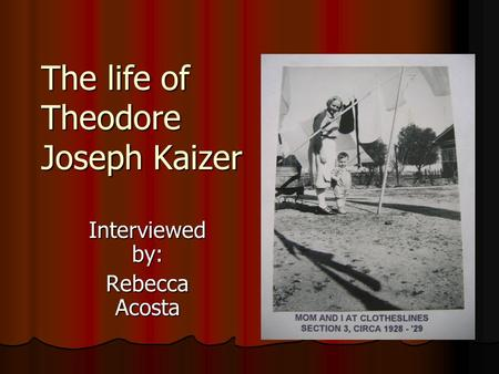 The life of Theodore Joseph Kaizer Interviewed by: Rebecca Acosta.