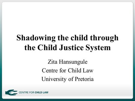 Shadowing the child through the Child Justice System Zita Hansungule Centre for Child Law University of Pretoria.