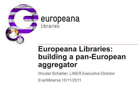 Europeana Libraries: building a pan-European aggregator Wouter Schallier, LIBER Executive Director Eva/Minerva 15/11/2011.
