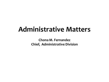 Administrative Matters Chona M. Fernandez Chief, Administrative Division.