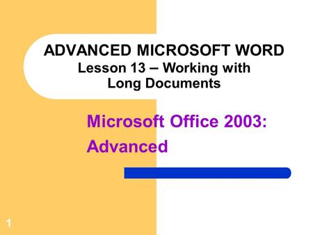1 ADVANCED MICROSOFT WORD Lesson 13 – Working with Long Documents Microsoft Office 2003: Advanced.