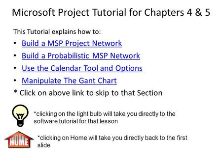 Microsoft Project Tutorial for Chapters 4 & 5 This Tutorial explains how to: Build a MSP Project Network Build a Probabilistic MSP Network Use the Calendar.