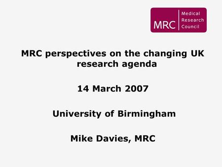 1 MRC perspectives on the changing UK research agenda 14 March 2007 University of Birmingham Mike Davies, MRC.