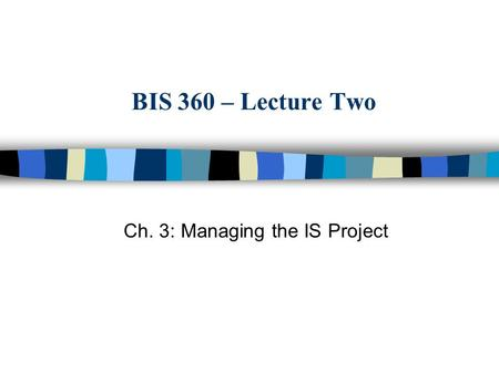 BIS 360 – Lecture Two Ch. 3: Managing the IS Project.