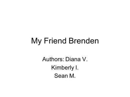 My Friend Brenden Authors: Diana V. Kimberly I. Sean M.
