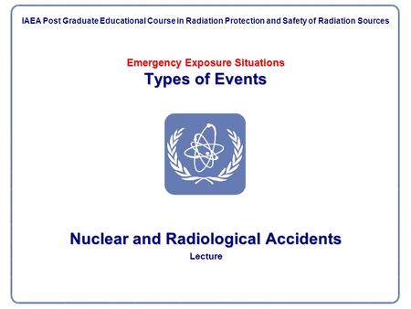 Emergency Exposure Situations Types of Events Nuclear and Radiological Accidents Lecture IAEA Post Graduate Educational Course in Radiation Protection.