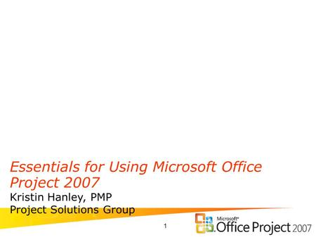 1 Essentials for Using Microsoft Office Project 2007 Kristin Hanley, PMP Project Solutions Group.