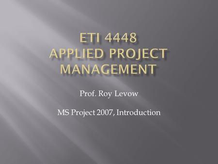 Prof. Roy Levow MS Project 2007, Introduction.  Obtain software from MSDNAA  Install MS Office Project 2007  Start Project (on menu under MS Office)