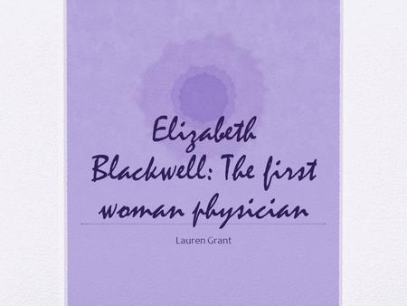 Elizabeth Blackwell: The first woman physician Lauren Grant.