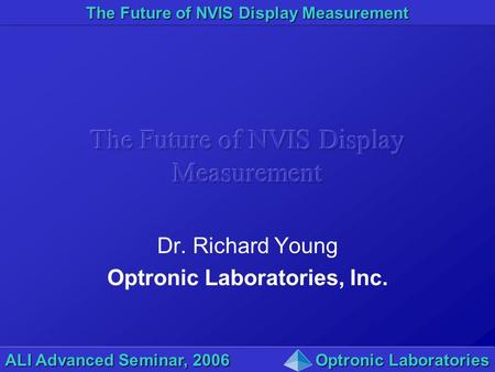 The Future of NVIS Display Measurement ALI Advanced Seminar, 2006Optronic Laboratories Dr. Richard Young Optronic Laboratories, Inc.