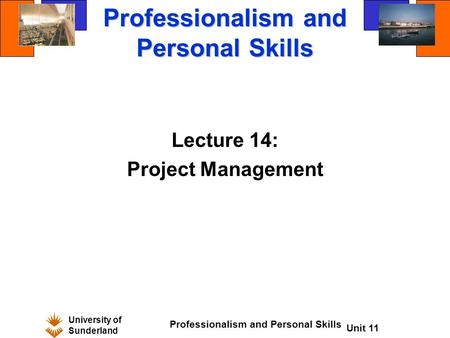 University of Sunderland Professionalism and Personal Skills Unit 11 Professionalism and Personal Skills Lecture 14: Project Management.
