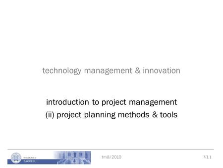 Tm&i 2010 VI.1 technology management & innovation introduction to project management (ii) project planning methods & tools.