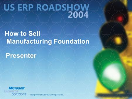 How to Sell Manufacturing Foundation Presenter. Agenda What is Microsoft Navision Manufacturing Foundation? Naming Positioning Why We Enhanced Our Manufacturing.