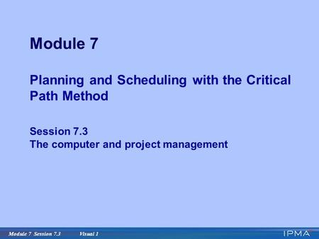 Module 7 Session 7.3 Visual 1 Module 7 Planning and Scheduling with the Critical Path Method Session 7.3 The computer and project management.