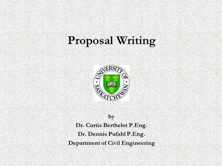 Proposal Writing by Dr. Curtis Berthelot P.Eng. Dr. Dennis Pufahl P.Eng. Department of Civil Engineering.