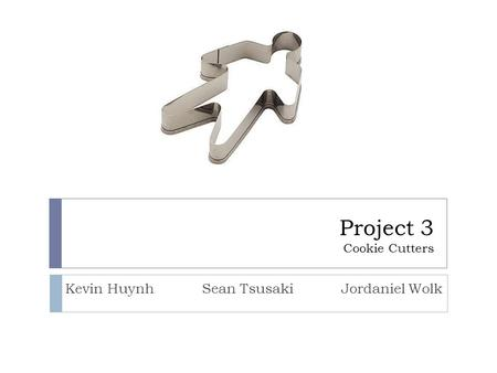 Project 3 Cookie Cutters Kevin Huynh Sean Tsusaki Jordaniel Wolk.