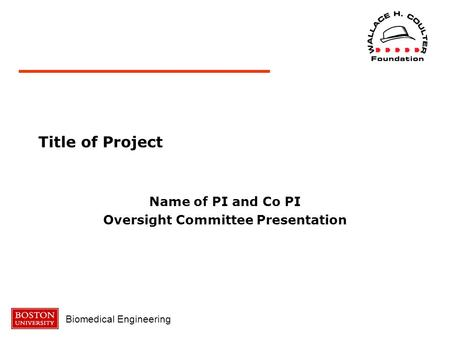 Biomedical Engineering Title of Project Name of PI and Co PI Oversight Committee Presentation.