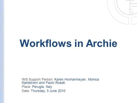 Workflows in Archie IMS Support Person: Karen Hovhannisyan, Monica Kjeldstrøm and Paolo Rosati Place: Perugia, Italy Date: Thursday, 3 June 2010.