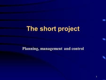 1 The short project Planning, management and control.