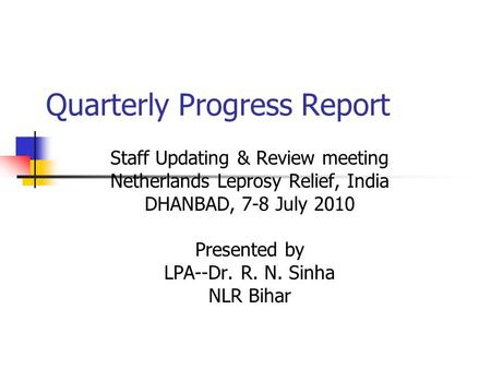 Quarterly Progress Report Staff Updating & Review meeting Netherlands Leprosy Relief, India DHANBAD, 7-8 July 2010 Presented by LPA--Dr. R. N. Sinha NLR.