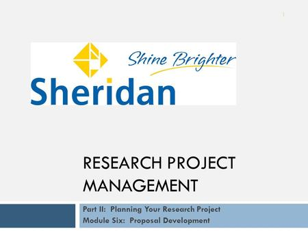 Part II: Planning Your Research Project Module Six: Proposal Development RESEARCH PROJECT MANAGEMENT 1.